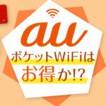 これでauポケットWiFiを3万円損しない!契約前に知るべき「通信制限・料金・特典」のこと